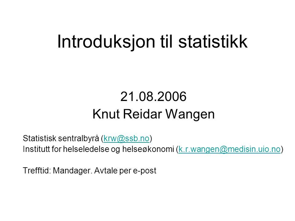 Introduksjon til statistikk 21.08.2006 Knut Reidar Wangen Statistisk sentralbyrå (krw@ssb.no)krw@ssb.no Institutt for helseledelse og helseøkonomi (k.