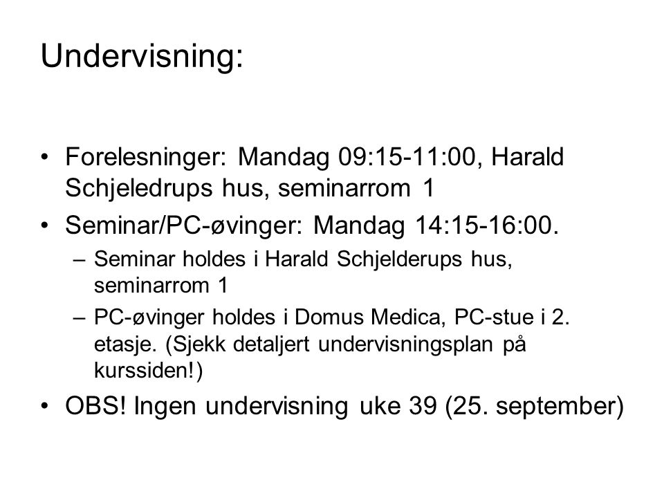 Undervisning: Forelesninger: Mandag 09:15-11:00, Harald Schjeledrups hus, seminarrom 1 Seminar/PC-øvinger: Mandag 14:15-16:00. –Seminar holdes i Haral