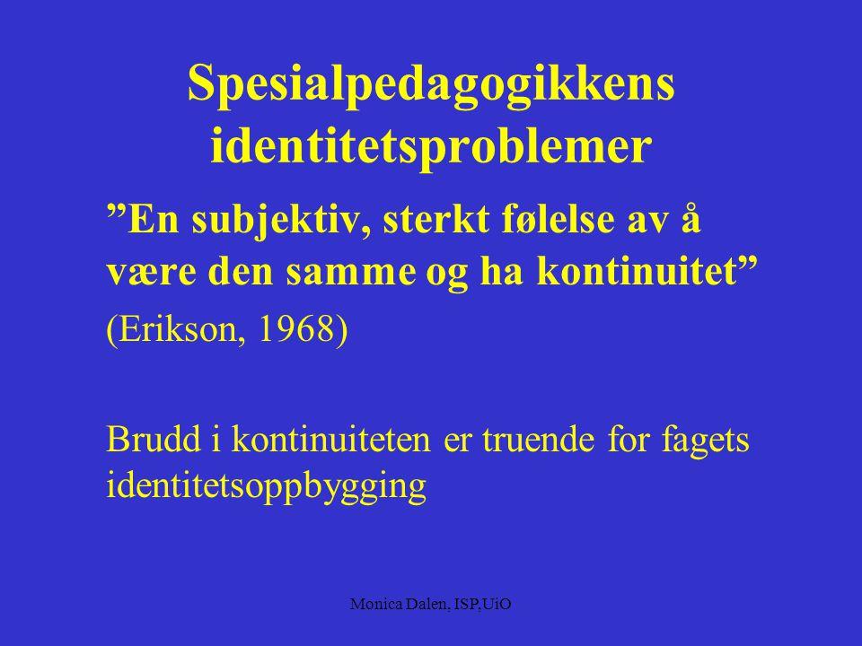 Monica Dalen, ISP,UiO Spesialpedagogikkens identitetsproblemer En subjektiv, sterkt følelse av å være den samme og ha kontinuitet (Erikson, 1968) Brudd i kontinuiteten er truende for fagets identitetsoppbygging