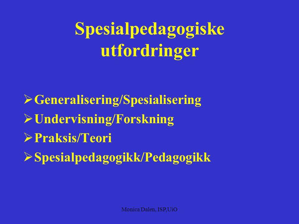 Monica Dalen, ISP,UiO Spesialpedagogiske utfordringer  Generalisering/Spesialisering  Undervisning/Forskning  Praksis/Teori  Spesialpedagogikk/Pedagogikk