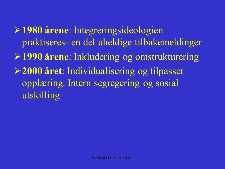 Monica Dalen, ISP,UiO  1980 årene: Integreringsideologien praktiseres- en del uheldige tilbakemeldinger  1990 årene: Inkludering og omstrukturering  2000 året: Individualisering og tilpasset opplæring.