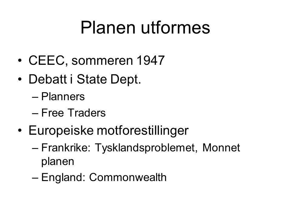Planen utformes CEEC, sommeren 1947 Debatt i State Dept. –Planners –Free Traders Europeiske motforestillinger –Frankrike: Tysklandsproblemet, Monnet p