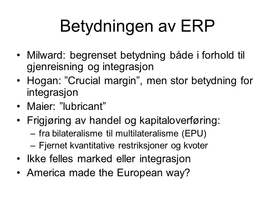 """Betydningen av ERP Milward: begrenset betydning både i forhold til gjenreisning og integrasjon Hogan: """"Crucial margin"""", men stor betydning for integra"""