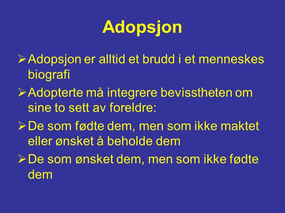 Adopsjon  Adopsjon er alltid et brudd i et menneskes biografi  Adopterte må integrere bevisstheten om sine to sett av foreldre:  De som fødte dem, men som ikke maktet eller ønsket å beholde dem  De som ønsket dem, men som ikke fødte dem
