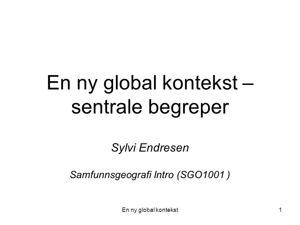 En ny global kontekst1 En ny global kontekst – sentrale begreper Sylvi Endresen Samfunnsgeografi Intro (SGO1001 )