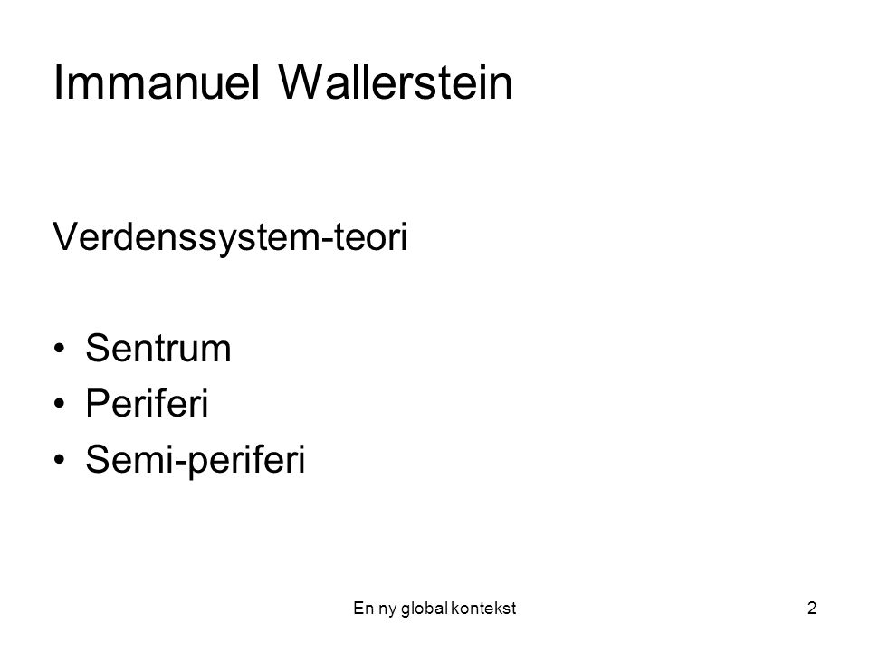 En ny global kontekst2 Immanuel Wallerstein Verdenssystem-teori Sentrum Periferi Semi-periferi