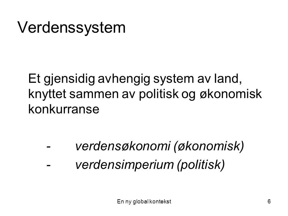 En ny global kontekst6 Verdenssystem Et gjensidig avhengig system av land, knyttet sammen av politisk og økonomisk konkurranse -verdensøkonomi (økonomisk) - verdensimperium (politisk)
