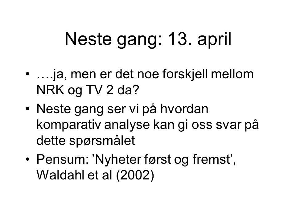 Neste gang: 13. april ….ja, men er det noe forskjell mellom NRK og TV 2 da? Neste gang ser vi på hvordan komparativ analyse kan gi oss svar på dette s