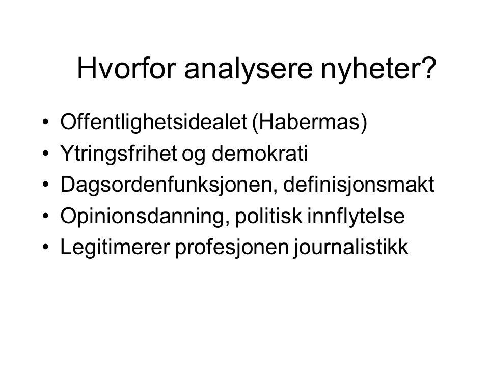 Hvorfor analysere nyheter? Offentlighetsidealet (Habermas) Ytringsfrihet og demokrati Dagsordenfunksjonen, definisjonsmakt Opinionsdanning, politisk i