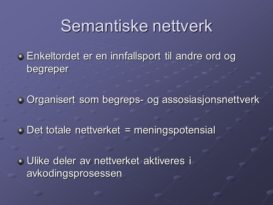 Semantiske nettverk Enkeltordet er en innfallsport til andre ord og begreper Organisert som begreps- og assosiasjonsnettverk Det totale nettverket = m