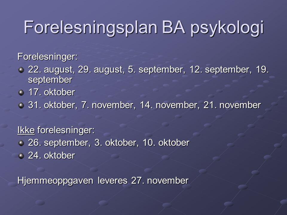 Forelesningsplan BA psykologi Forelesninger: 22. august, 29. august, 5. september, 12. september, 19. september 17. oktober 31. oktober, 7. november,