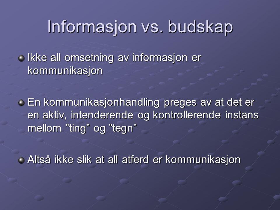 Informasjon vs. budskap Ikke all omsetning av informasjon er kommunikasjon En kommunikasjonhandling preges av at det er en aktiv, intenderende og kont