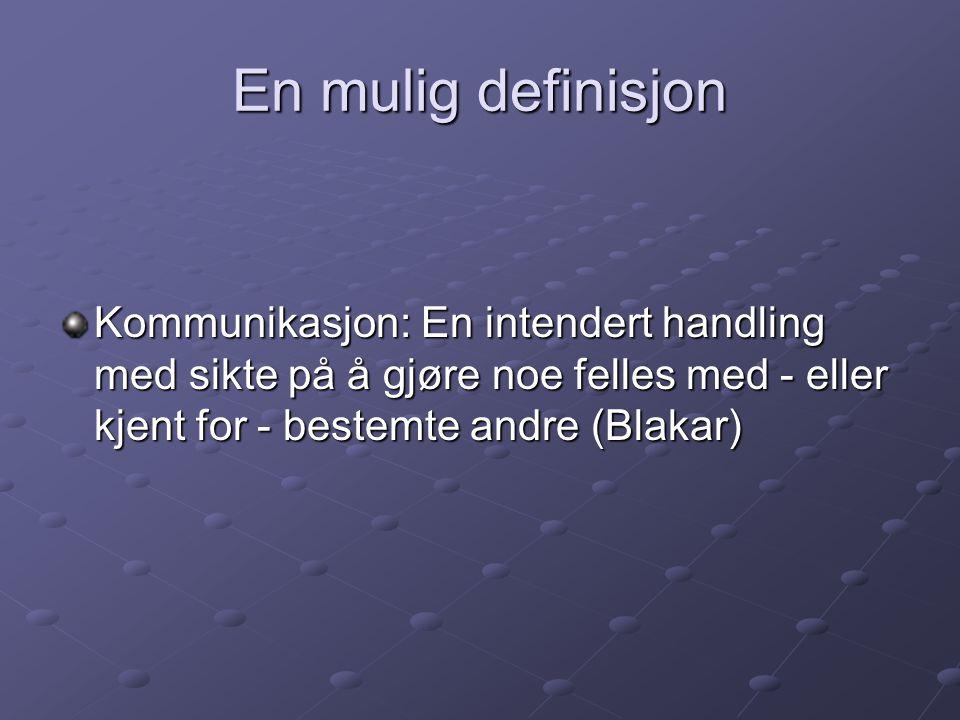 En mulig definisjon Kommunikasjon: En intendert handling med sikte på å gjøre noe felles med - eller kjent for - bestemte andre (Blakar)