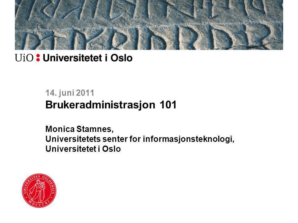 14. juni 2011 Brukeradministrasjon 101 Monica Stamnes, Universitetets senter for informasjonsteknologi, Universitetet i Oslo