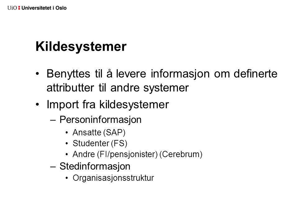 Kildesystemer Benyttes til å levere informasjon om definerte attributter til andre systemer Import fra kildesystemer –Personinformasjon Ansatte (SAP) Studenter (FS) Andre (FI/pensjonister) (Cerebrum) –Stedinformasjon Organisasjonsstruktur