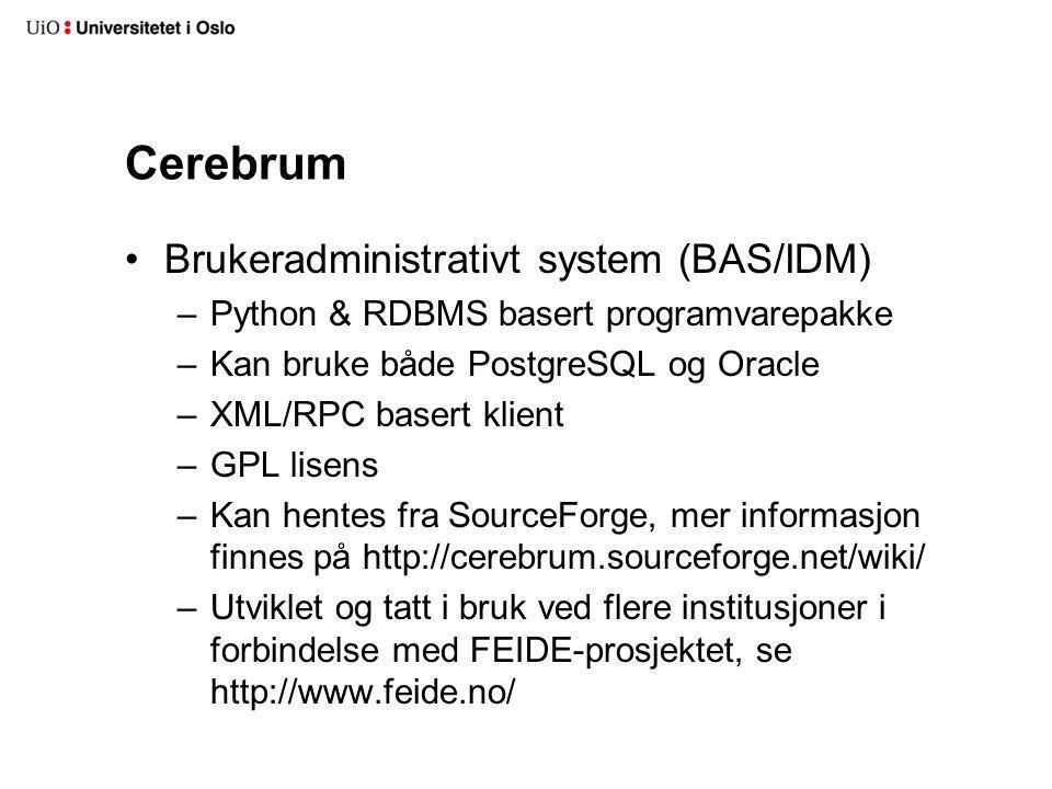 Cerebrum Brukeradministrativt system (BAS/IDM) –Python & RDBMS basert programvarepakke –Kan bruke både PostgreSQL og Oracle –XML/RPC basert klient –GPL lisens –Kan hentes fra SourceForge, mer informasjon finnes på http://cerebrum.sourceforge.net/wiki/ –Utviklet og tatt i bruk ved flere institusjoner i forbindelse med FEIDE-prosjektet, se http://www.feide.no/