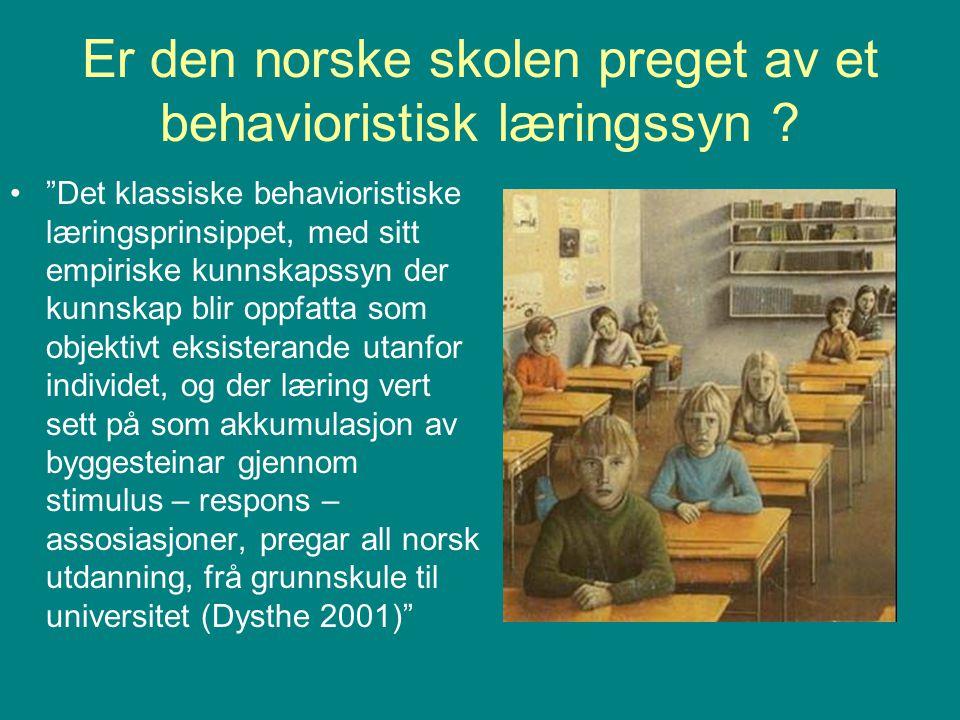 """Er den norske skolen preget av et behavioristisk læringssyn ? """"Det klassiske behavioristiske læringsprinsippet, med sitt empiriske kunnskapssyn der ku"""