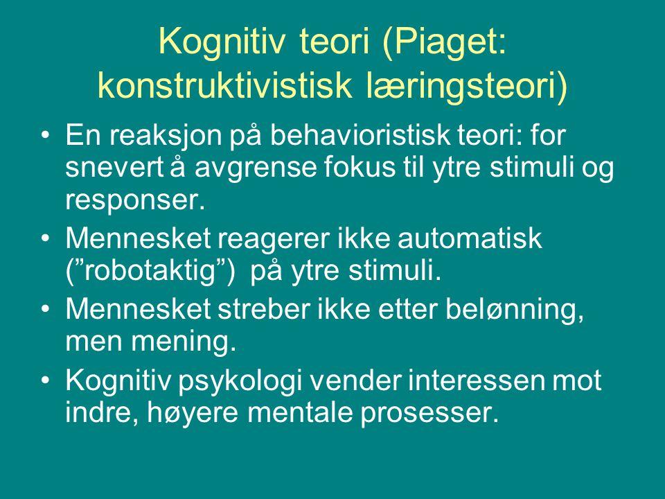 Kognitiv teori (Piaget: konstruktivistisk læringsteori) En reaksjon på behavioristisk teori: for snevert å avgrense fokus til ytre stimuli og response