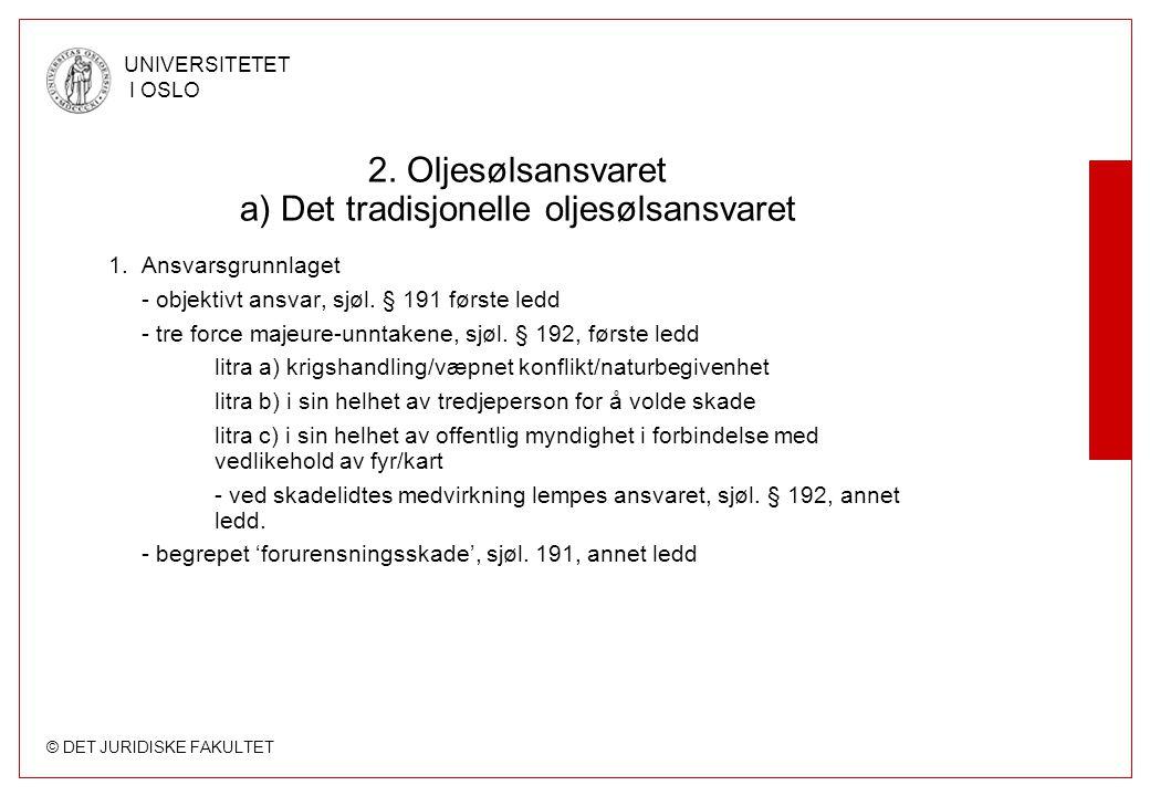 © DET JURIDISKE FAKULTET UNIVERSITETET I OSLO 2. Oljesølsansvaret a) Det tradisjonelle oljesølsansvaret 1. Ansvarsgrunnlaget - objektivt ansvar, sjøl.