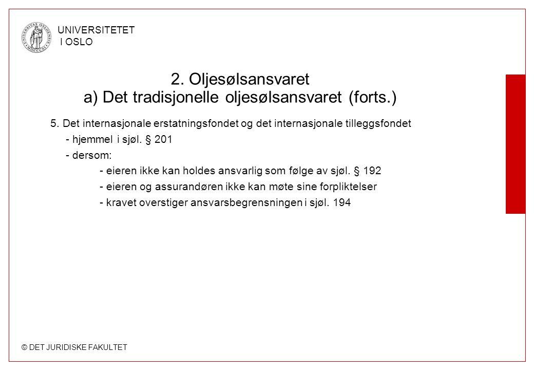 © DET JURIDISKE FAKULTET UNIVERSITETET I OSLO 2. Oljesølsansvaret a) Det tradisjonelle oljesølsansvaret (forts.) 5. Det internasjonale erstatningsfond