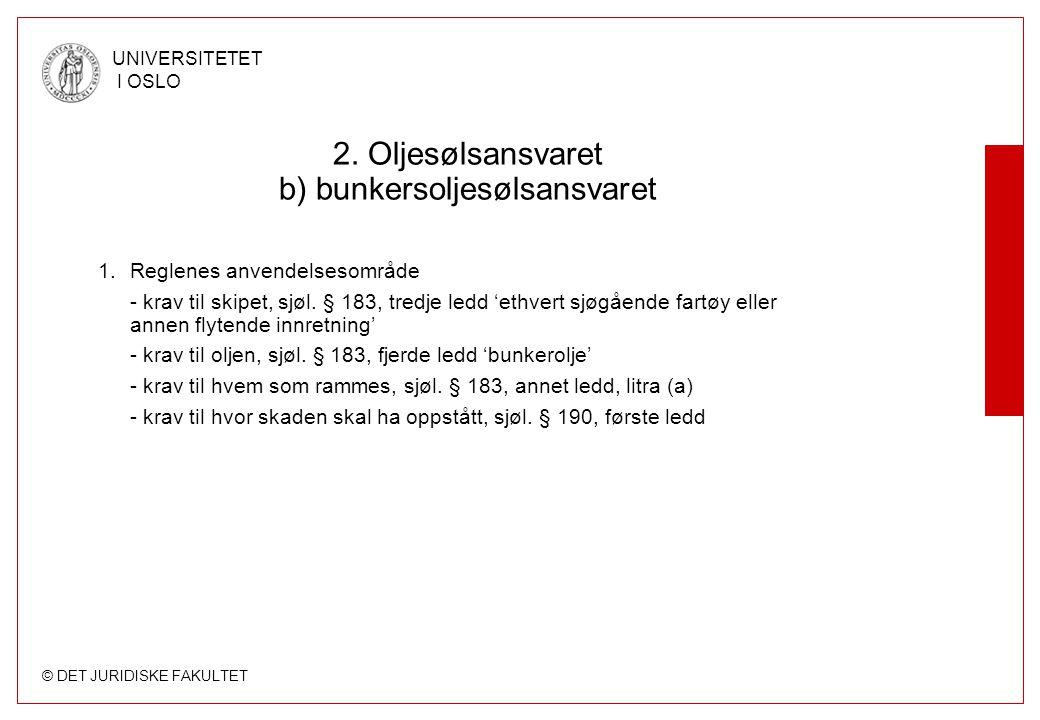 © DET JURIDISKE FAKULTET UNIVERSITETET I OSLO 2. Oljesølsansvaret b) bunkersoljesølsansvaret 1.Reglenes anvendelsesområde - krav til skipet, sjøl. § 1