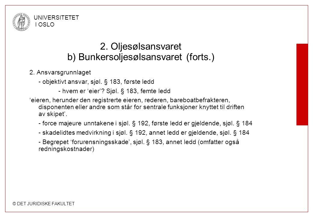 © DET JURIDISKE FAKULTET UNIVERSITETET I OSLO 2. Oljesølsansvaret b) Bunkersoljesølsansvaret (forts.) 2. Ansvarsgrunnlaget - objektivt ansvar, sjøl. §