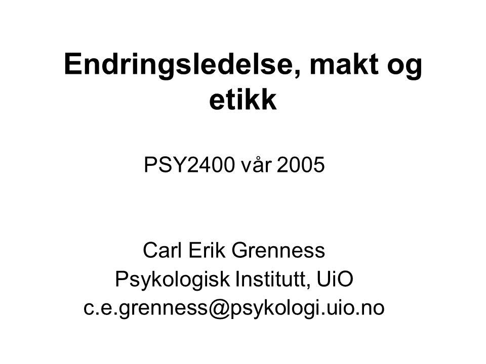 Endringsledelse, makt og etikk PSY2400 vår 2005 Carl Erik Grenness Psykologisk Institutt, UiO c.e.grenness@psykologi.uio.no
