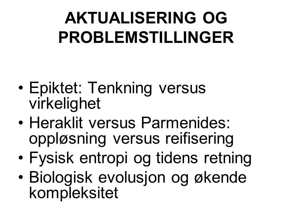AKTUALISERING OG PROBLEMSTILLINGER Epiktet: Tenkning versus virkelighet Heraklit versus Parmenides: oppløsning versus reifisering Fysisk entropi og ti