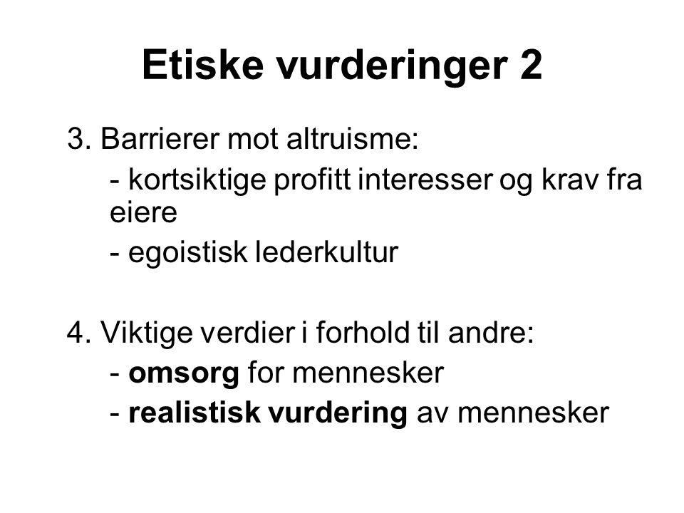 Etiske vurderinger 2 3. Barrierer mot altruisme: - kortsiktige profitt interesser og krav fra eiere - egoistisk lederkultur 4. Viktige verdier i forho