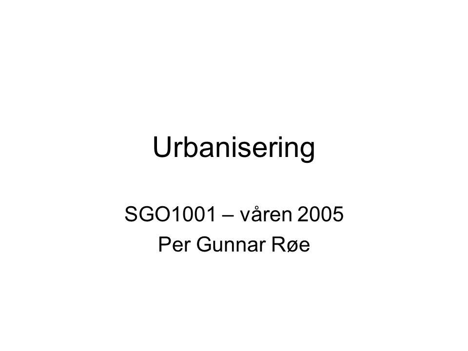 Urbanisering SGO1001 – våren 2005 Per Gunnar Røe