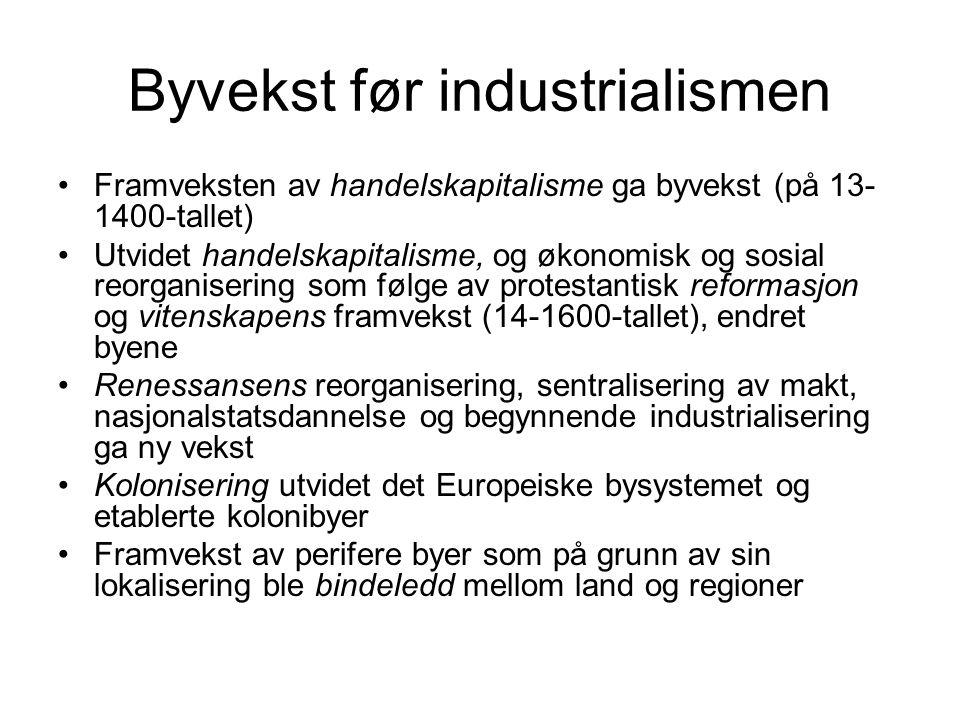 Byvekst før industrialismen Framveksten av handelskapitalisme ga byvekst (på 13- 1400-tallet) Utvidet handelskapitalisme, og økonomisk og sosial reorg
