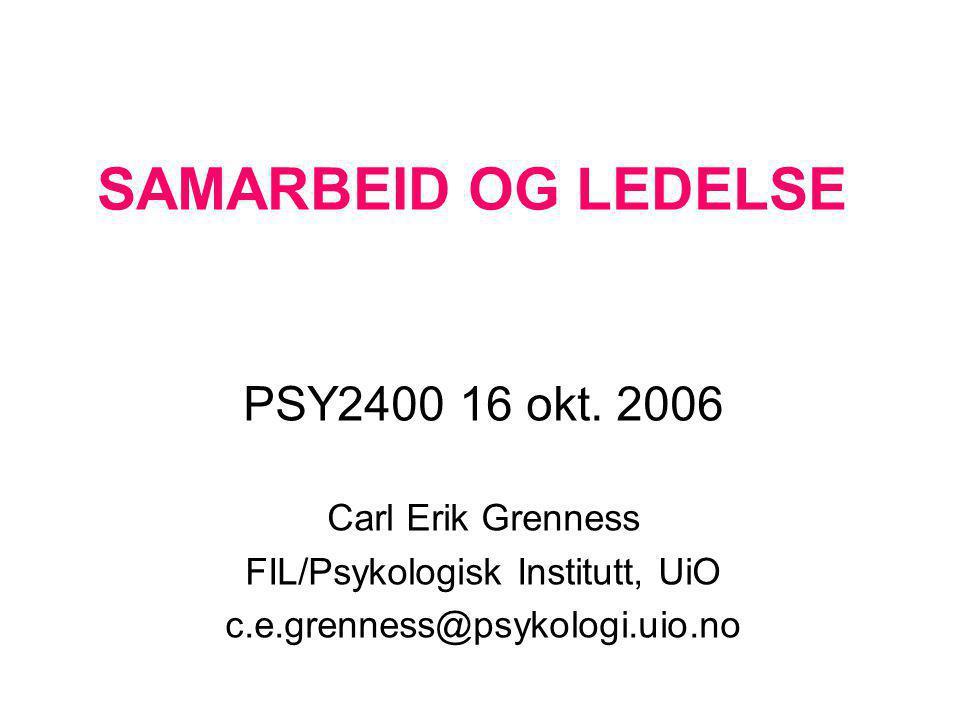 SAMARBEID OG LEDELSE PSY2400 16 okt. 2006 Carl Erik Grenness FIL/Psykologisk Institutt, UiO c.e.grenness@psykologi.uio.no