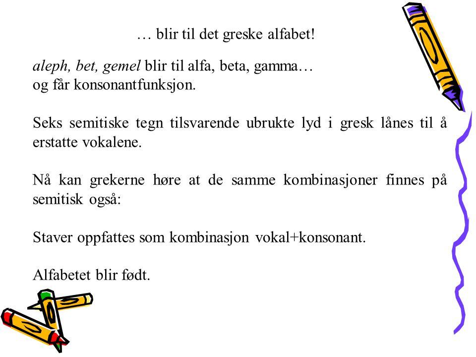 … blir til det greske alfabet! aleph, bet, gemel blir til alfa, beta, gamma… og får konsonantfunksjon. Seks semitiske tegn tilsvarende ubrukte lyd i g