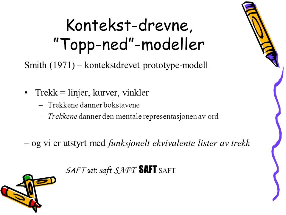 """Kontekst-drevne, """"Topp-ned""""-modeller Smith (1971) – kontekstdrevet prototype-modell Trekk = linjer, kurver, vinkler –Trekkene danner bokstavene –Trekk"""