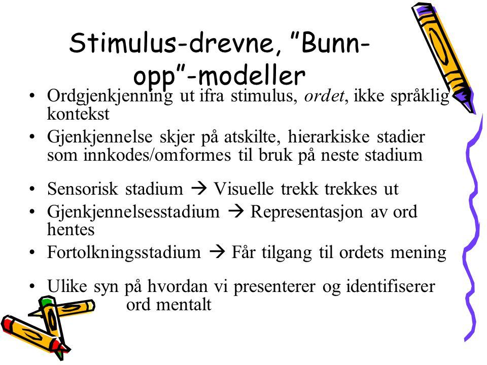 """Stimulus-drevne, """"Bunn- opp""""-modeller Ordgjenkjenning ut ifra stimulus, ordet, ikke språklig kontekst Gjenkjennelse skjer på atskilte, hierarkiske sta"""