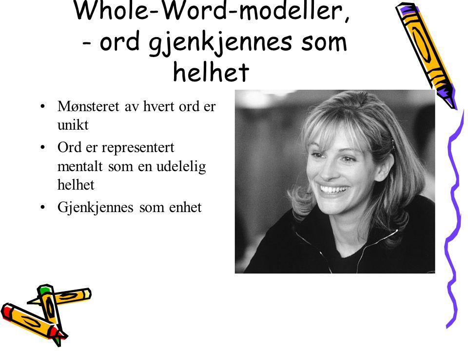 Whole-Word-modeller, – ord gjenkjennes som helhet Mønsteret av hvert ord er unikt Ord er representert mentalt som en udelelig helhet Gjenkjennes som e