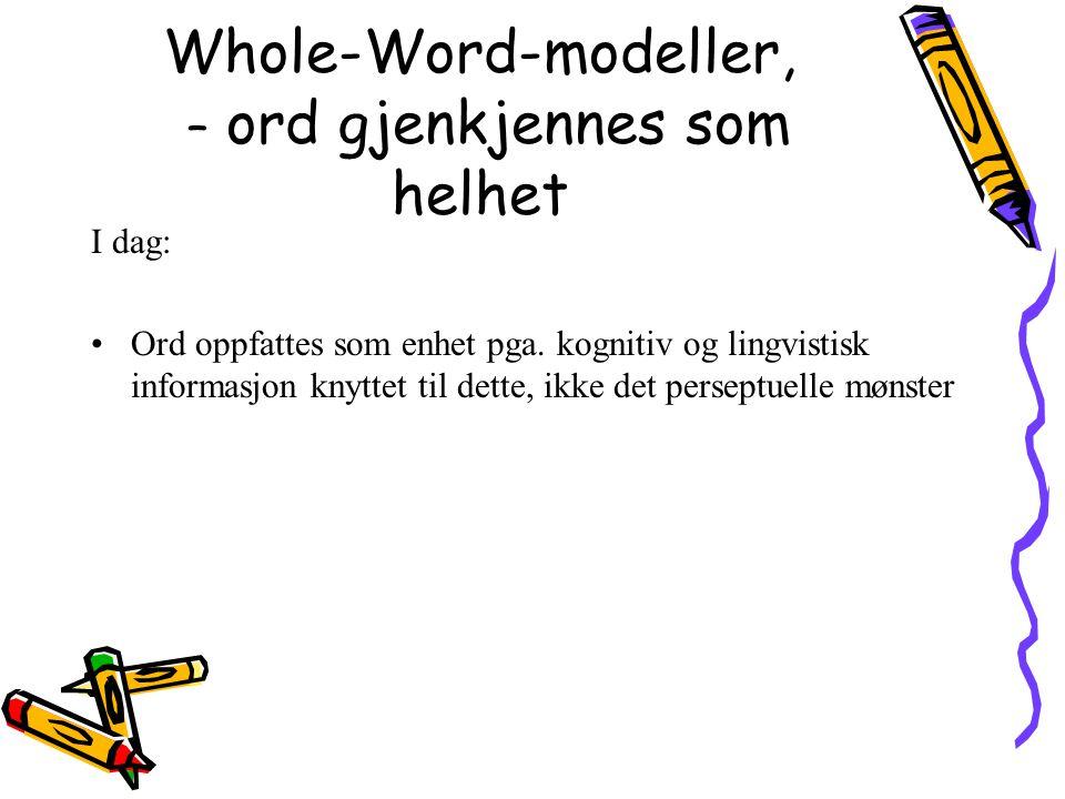Whole-Word-modeller, – ord gjenkjennes som helhet I dag: Ord oppfattes som enhet pga. kognitiv og lingvistisk informasjon knyttet til dette, ikke det