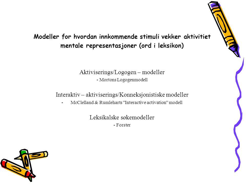 Modeller for hvordan innkommende stimuli vekker aktivitiet mentale representasjoner (ord i leksikon) Aktiviserings/Logogen – modeller - Mortons Logoge