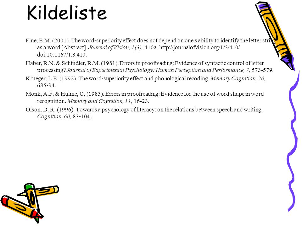 Kildeliste Fine, E.M. (2001). The word-superiority effect does not depend on one's ability to identify the letter string as a word [Abstract]. Journal