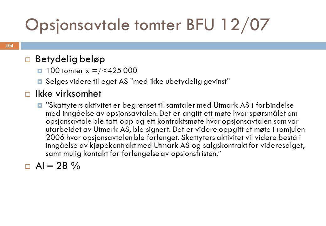 Opsjonsavtale tomter BFU 12/07  Betydelig beløp  100 tomter x =/<425 000  Selges videre til eget AS med ikke ubetydelig gevinst  Ikke virksomhet  Skattyters aktivitet er begrenset til samtaler med Utmark AS i forbindelse med inngåelse av opsjonsavtalen.