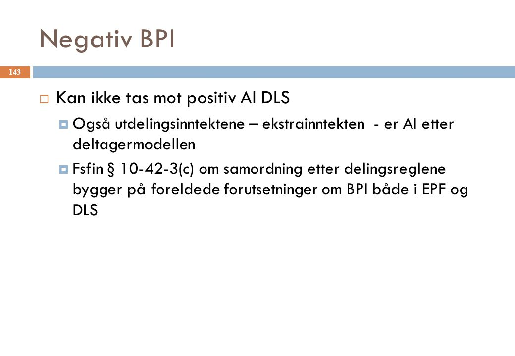 Negativ BPI  Kan ikke tas mot positiv AI DLS  Også utdelingsinntektene – ekstrainntekten - er AI etter deltagermodellen  Fsfin § 10-42-3(c) om samordning etter delingsreglene bygger på foreldede forutsetninger om BPI både i EPF og DLS 143