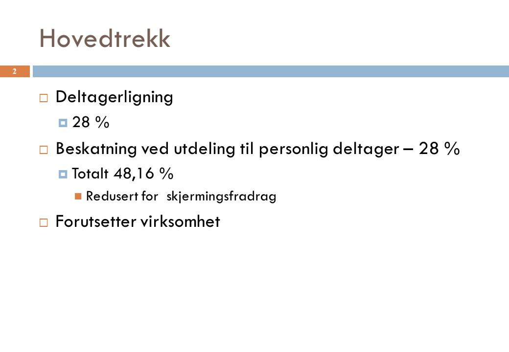 Hovedtrekk  Deltagerligning  28 %  Beskatning ved utdeling til personlig deltager – 28 %  Totalt 48,16 % Redusert for skjermingsfradrag  Forutsetter virksomhet 2