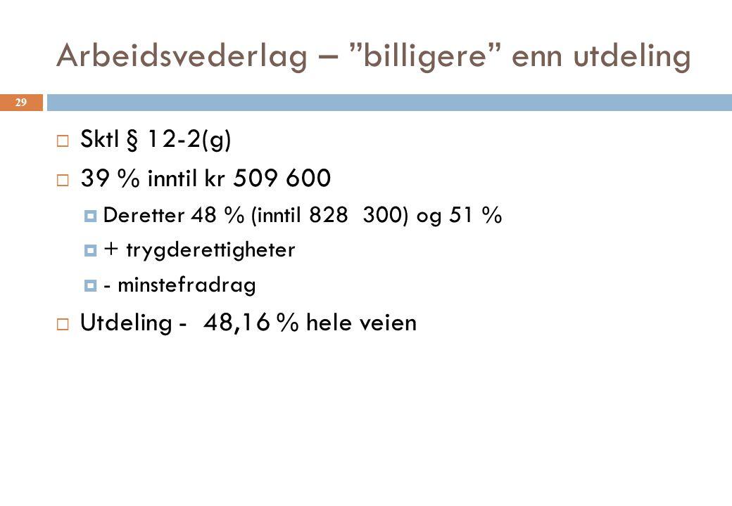 Arbeidsvederlag – billigere enn utdeling  Sktl § 12-2(g)  39 % inntil kr 509 600  Deretter 48 % (inntil 828 300) og 51 %  + trygderettigheter  - minstefradrag  Utdeling - 48,16 % hele veien 29