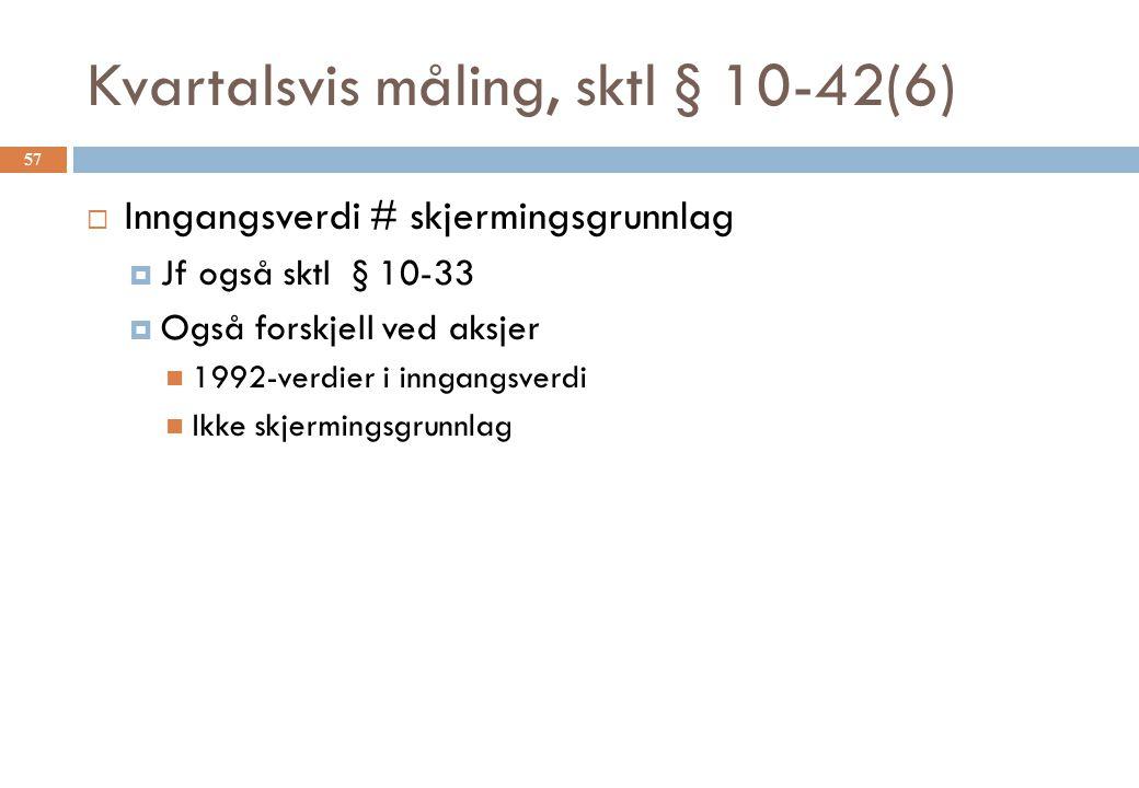 Kvartalsvis måling, sktl § 10-42(6)  Inngangsverdi # skjermingsgrunnlag  Jf også sktl § 10-33  Også forskjell ved aksjer 1992-verdier i inngangsverdi Ikke skjermingsgrunnlag 57