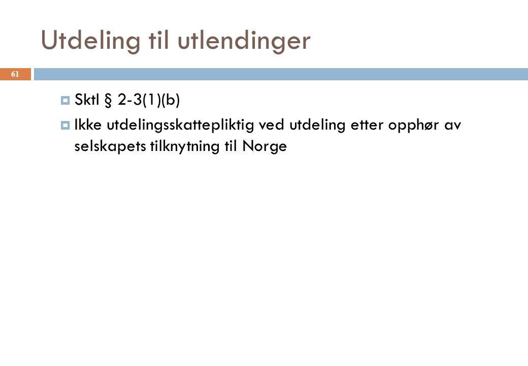 Utdeling til utlendinger  Sktl § 2-3(1)(b)  Ikke utdelingsskattepliktig ved utdeling etter opphør av selskapets tilknytning til Norge 61