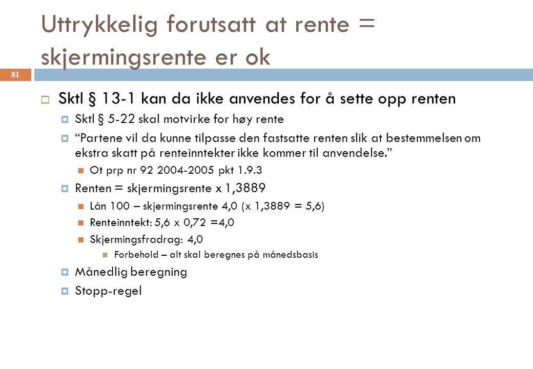Uttrykkelig forutsatt at rente = skjermingsrente er ok  Sktl § 13-1 kan da ikke anvendes for å sette opp renten  Sktl § 5-22 skal motvirke for høy rente  Partene vil da kunne tilpasse den fastsatte renten slik at bestemmelsen om ekstra skatt på renteinntekter ikke kommer til anvendelse. Ot prp nr 92 2004-2005 pkt 1.9.3  Renten = skjermingsrente x 1,3889 Lån 100 – skjermingsrente 4,0 (x 1,3889 = 5,6) Renteinntekt: 5,6 x 0,72 =4,0 Skjermingsfradrag: 4,0 Forbehold – alt skal beregnes på månedsbasis  Månedlig beregning  Stopp-regel 81