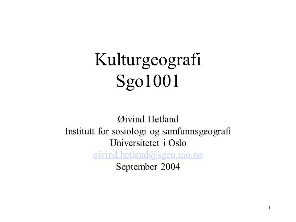 1 Kulturgeografi Sgo1001 Øivind Hetland Institutt for sosiologi og samfunnsgeografi Universitetet i Oslo oivind.hetland@sgeo.uio.no September 2004 oivind.hetland@sgeo.uio.no