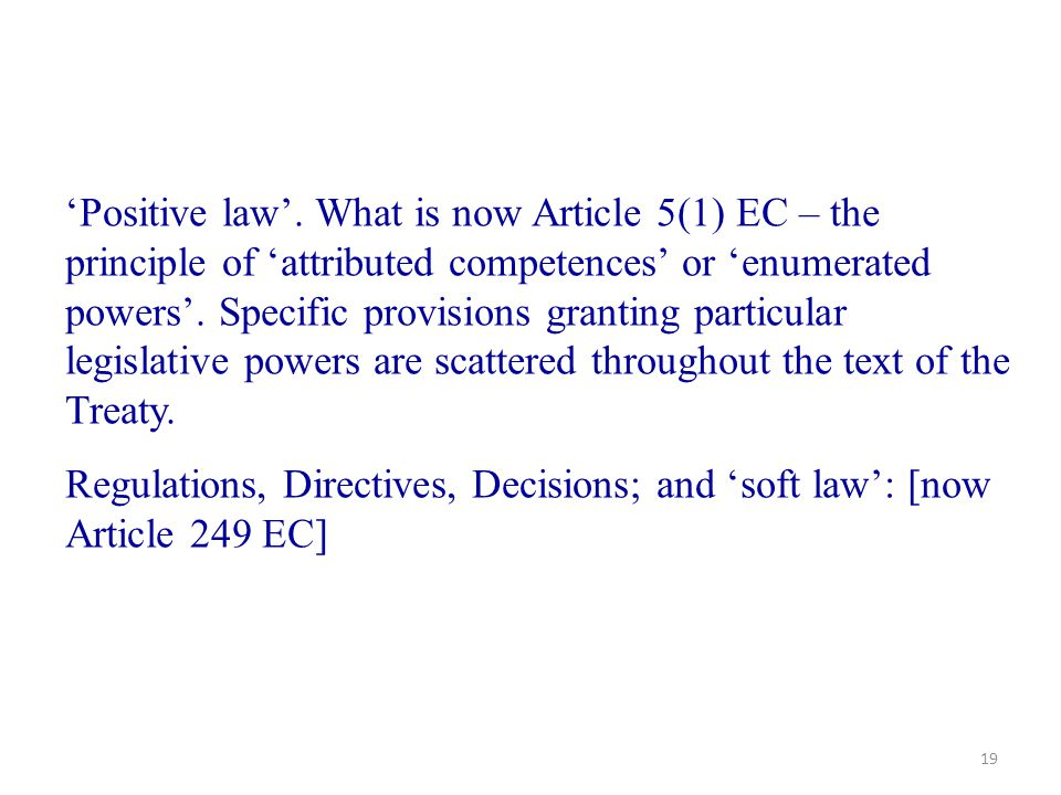19 'Positive law'. What is now Article 5(1) EC – the principle of 'attributed competences' or 'enumerated powers'. Specific provisions granting partic