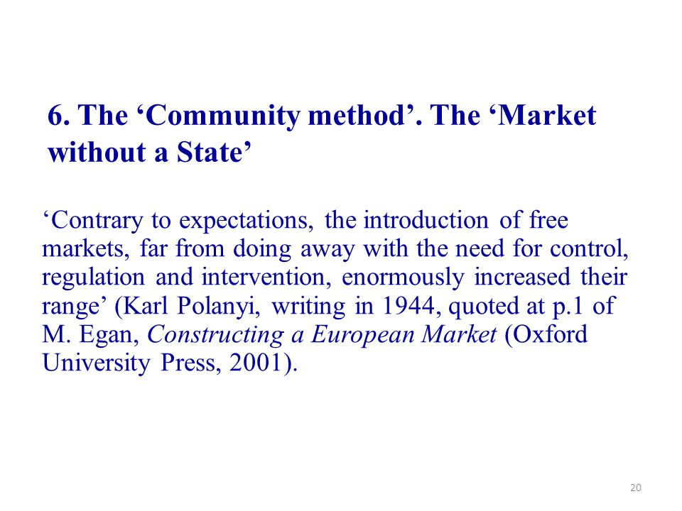 20 6. The 'Community method'. The 'Market without a State' 'Contrary to expectations, the introduction of free markets, far from doing away with the n