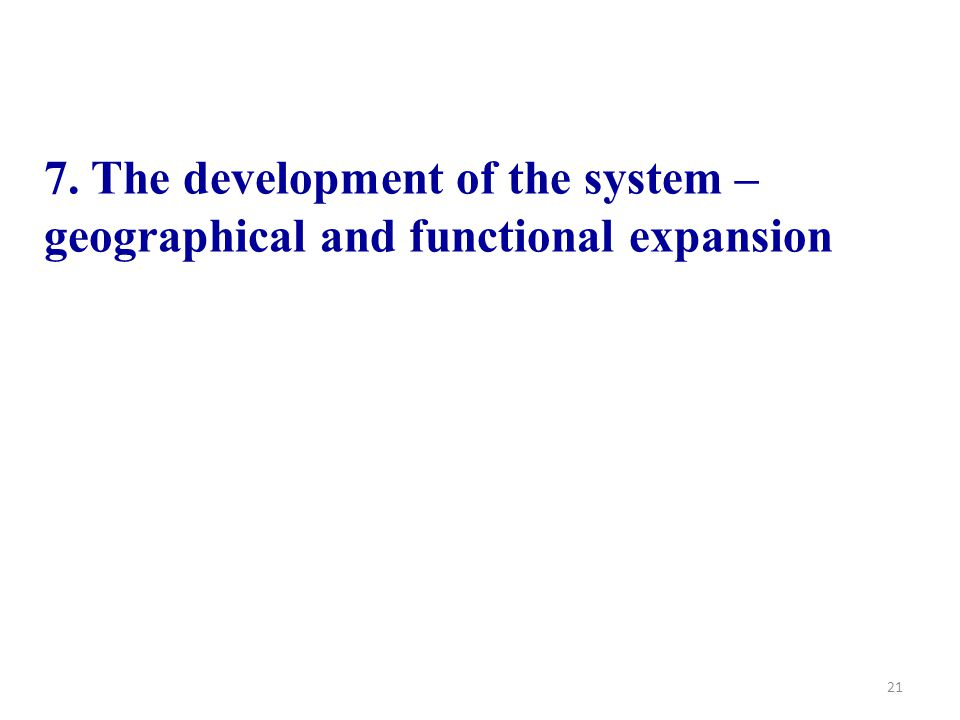 21 7. The development of the system – geographical and functional expansion